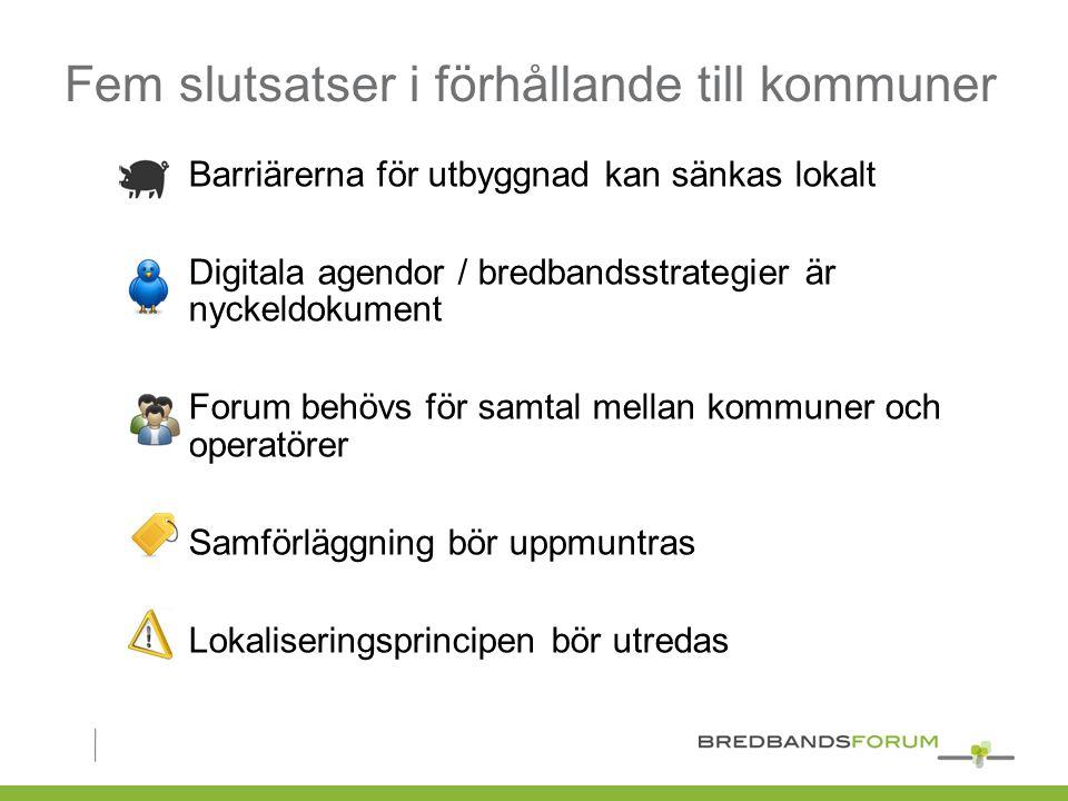 Fem slutsatser i förhållande till kommuner Barriärerna för utbyggnad kan sänkas lokalt Digitala agendor / bredbandsstrategier är nyckeldokument Forum behövs för samtal mellan kommuner och operatörer Samförläggning bör uppmuntras Lokaliseringsprincipen bör utredas