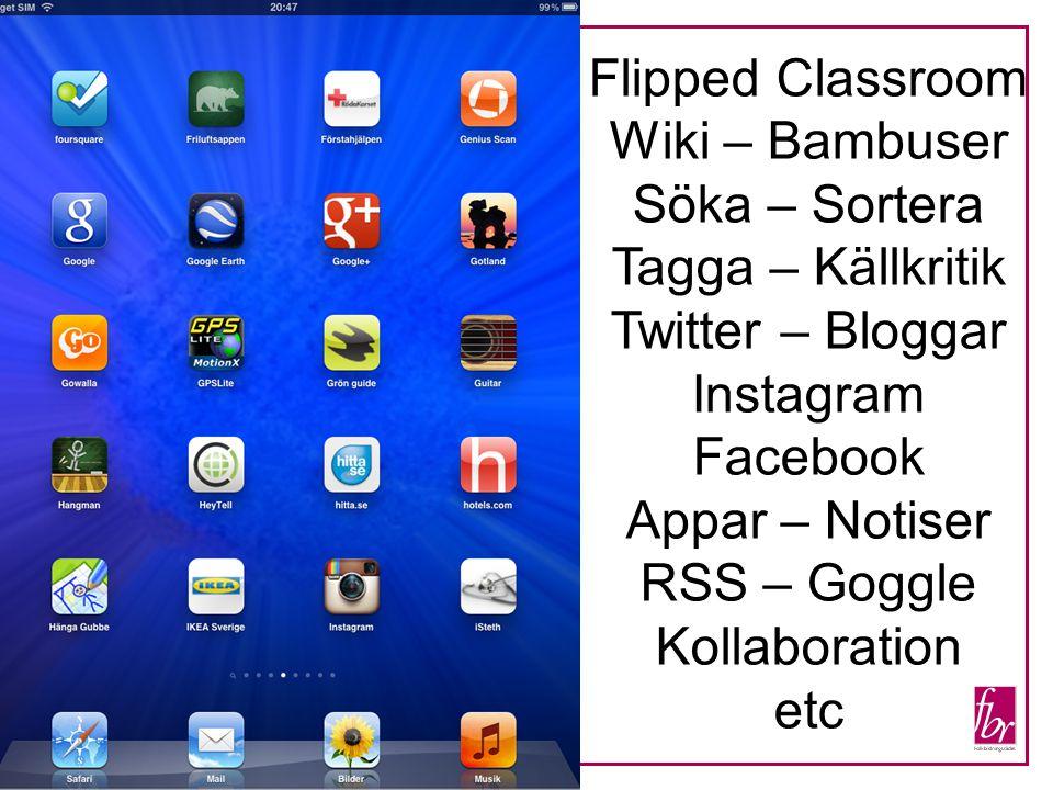 Flipped Classroom Wiki – Bambuser Söka – Sortera Tagga – Källkritik Twitter – Bloggar Instagram Facebook Appar – Notiser RSS – Goggle Kollaboration etc