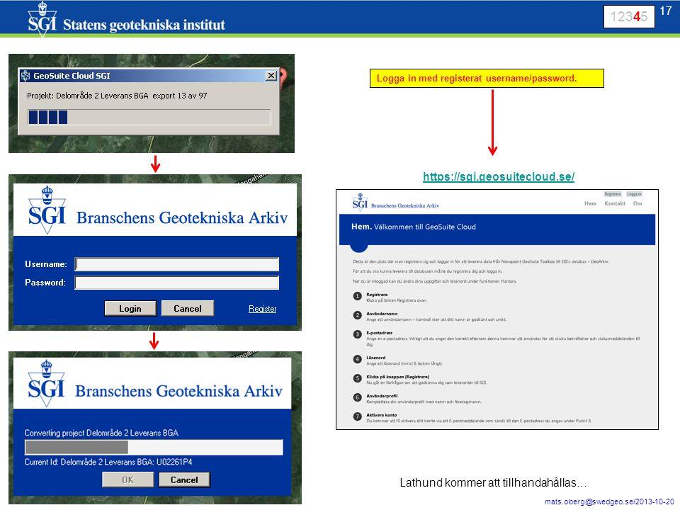 17 mats.oberg@swedgeo.se/2013-10-20 17 Logga in med registerat username/password. https://sgi.geosuitecloud.se/ 12345 Lathund kommer att tillhandahåll