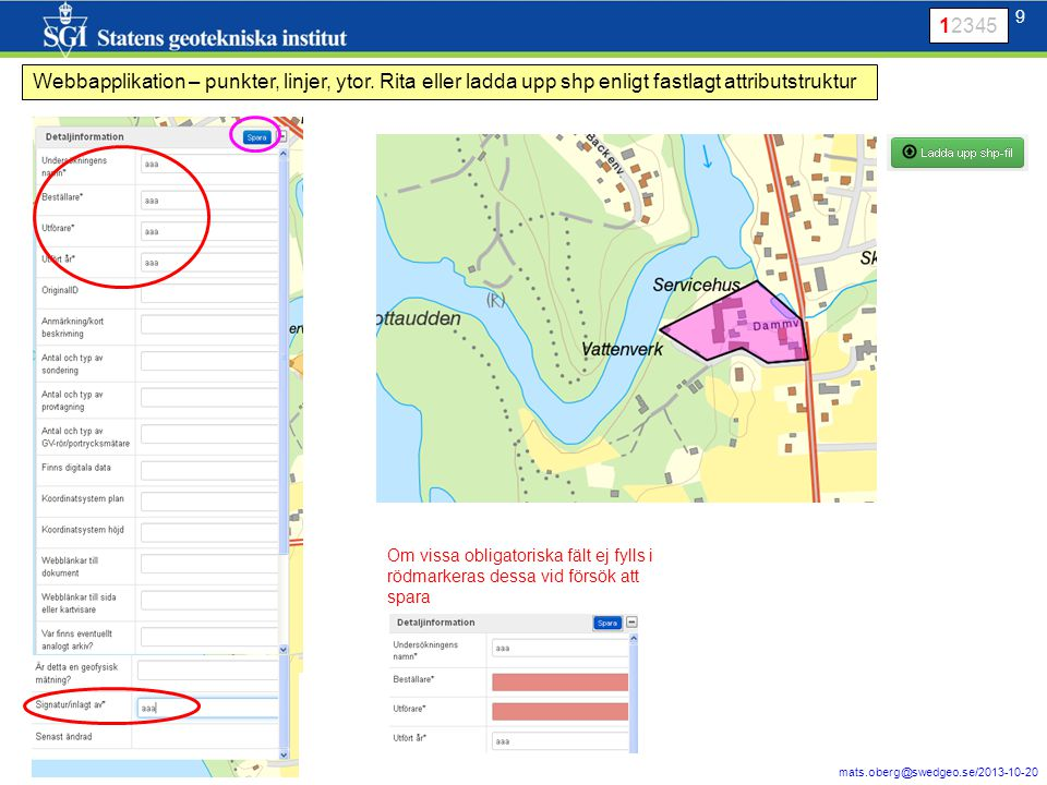 9 mats.oberg@swedgeo.se/2013-10-20 9 Webbapplikation – punkter, linjer, ytor. Rita eller ladda upp shp enligt fastlagt attributstruktur Om vissa oblig