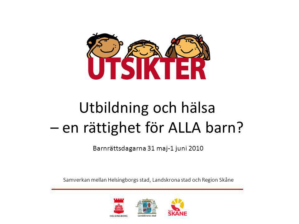 Samverkan mellan Helsingborgs stad, Landskrona stad och Region Skåne Utbildning och hälsa – en rättighet för ALLA barn? Barnrättsdagarna 31 maj-1 juni