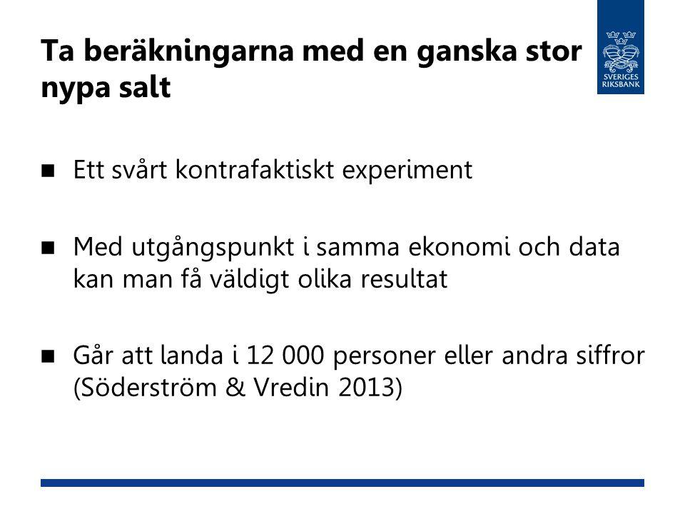 Ta beräkningarna med en ganska stor nypa salt  Ett svårt kontrafaktiskt experiment  Med utgångspunkt i samma ekonomi och data kan man få väldigt oli