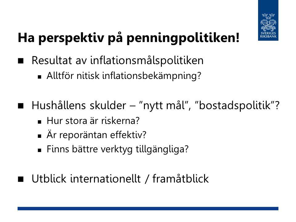 """Ha perspektiv på penningpolitiken!  Resultat av inflationsmålspolitiken  Alltför nitisk inflationsbekämpning?  Hushållens skulder – """"nytt mål"""", """"bo"""