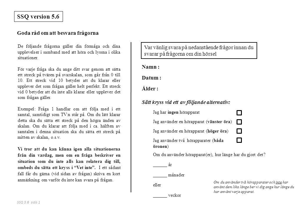 SSQ 5.6 sida 1 De följande frågorna gäller din förmåga och dina upplevelser i samband med att höra och lyssna i olika situationer. För varje fråga ska