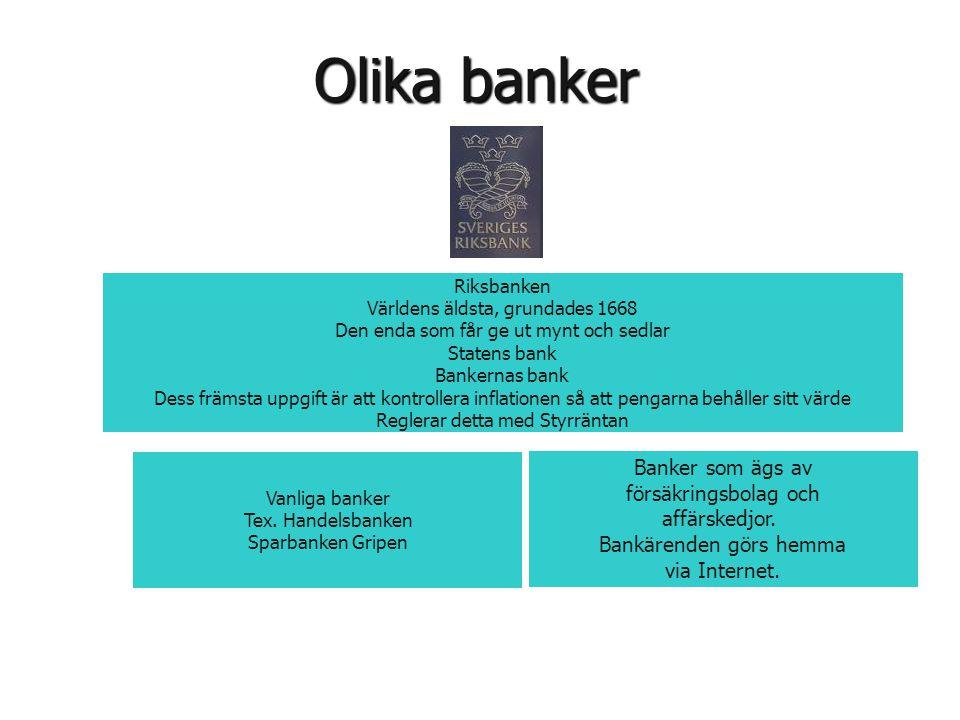 Olika banker Riksbanken Världens äldsta, grundades 1668 Den enda som får ge ut mynt och sedlar Statens bank Bankernas bank Dess främsta uppgift är att
