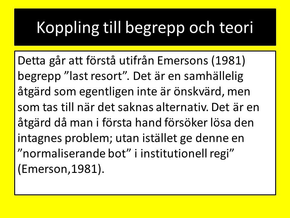 """Koppling till begrepp och teori Detta går att förstå utifrån Emersons (1981) begrepp """"last resort"""". Det är en samhällelig åtgärd som egentligen inte ä"""
