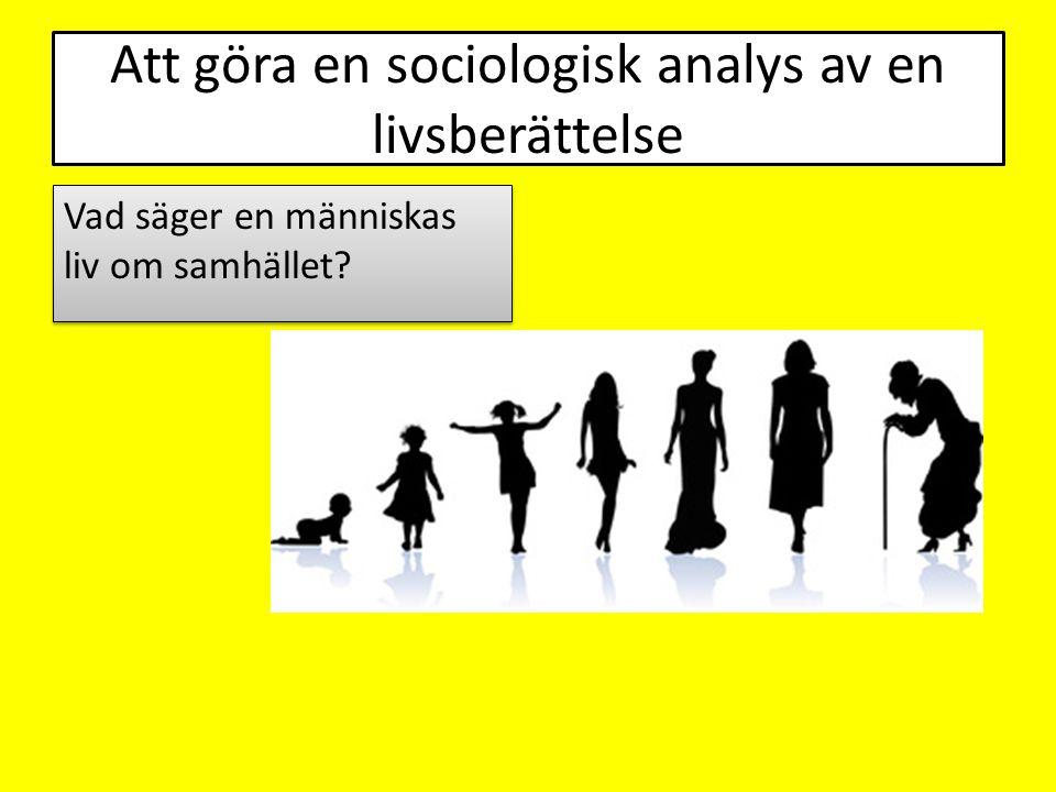Att göra en sociologisk analys av en livsberättelse Vad säger en människas liv om samhället?