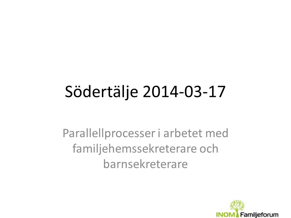 Södertälje 2014-03-17 Parallellprocesser i arbetet med familjehemssekreterare och barnsekreterare