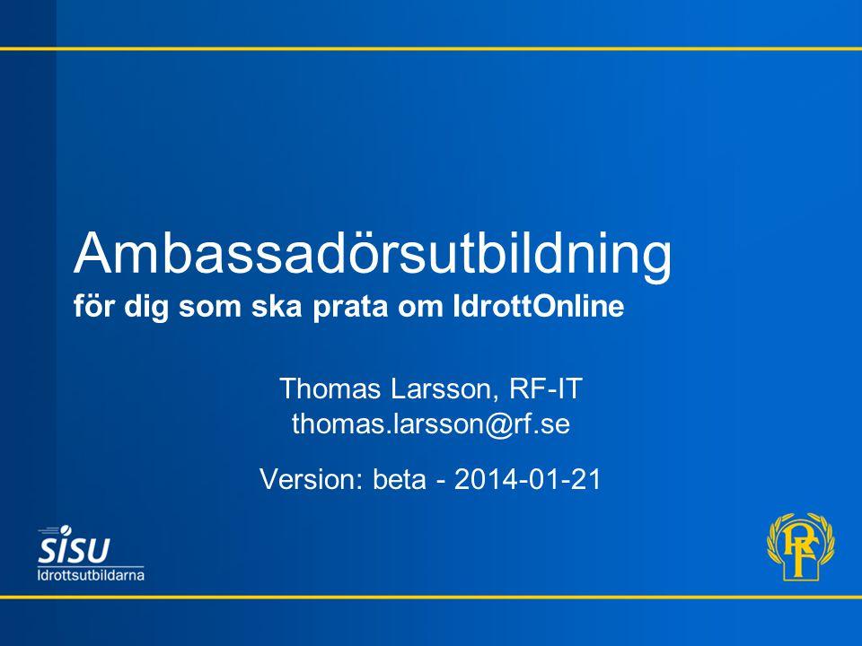 Ambassadörsutbildning för dig som ska prata om IdrottOnline Thomas Larsson, RF-IT thomas.larsson@rf.se Version: beta - 2014-01-21