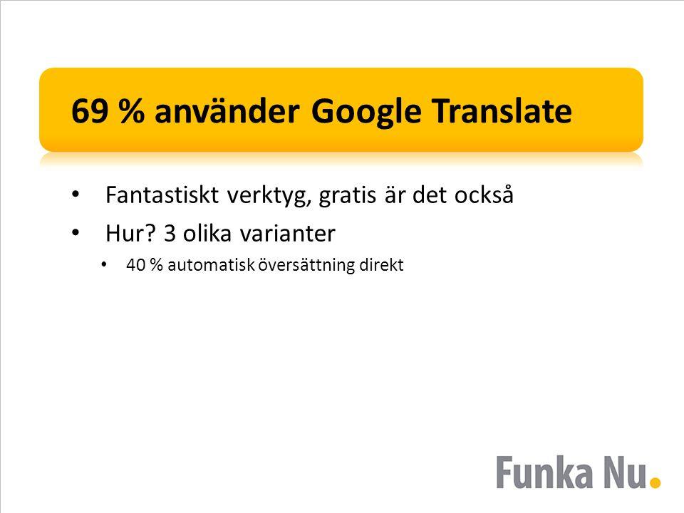 69 % använder Google Translate • Fantastiskt verktyg, gratis är det också • Hur? 3 olika varianter • 40 % automatisk översättning direkt