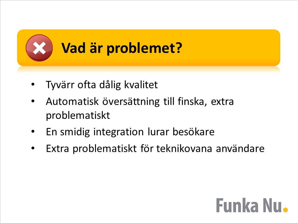 Vad är problemet? • Tyvärr ofta dålig kvalitet • Automatisk översättning till finska, extra problematiskt • En smidig integration lurar besökare • Ext