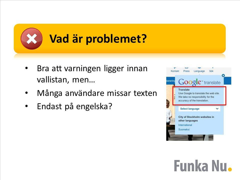 Vad är problemet? • Bra att varningen ligger innan vallistan, men… • Många användare missar texten • Endast på engelska?