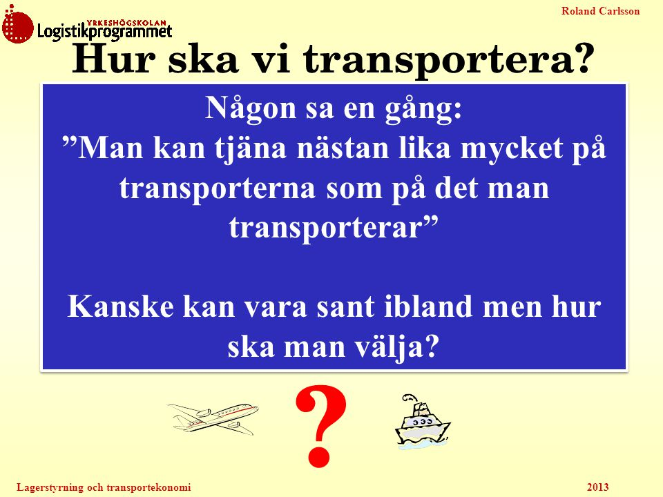 """Roland Carlsson Lagerstyrning och transportekonomi 2013 Finns mycket att välja på Hur ska vi transportera? ? Någon sa en gång: """"Man kan tjäna nästan l"""