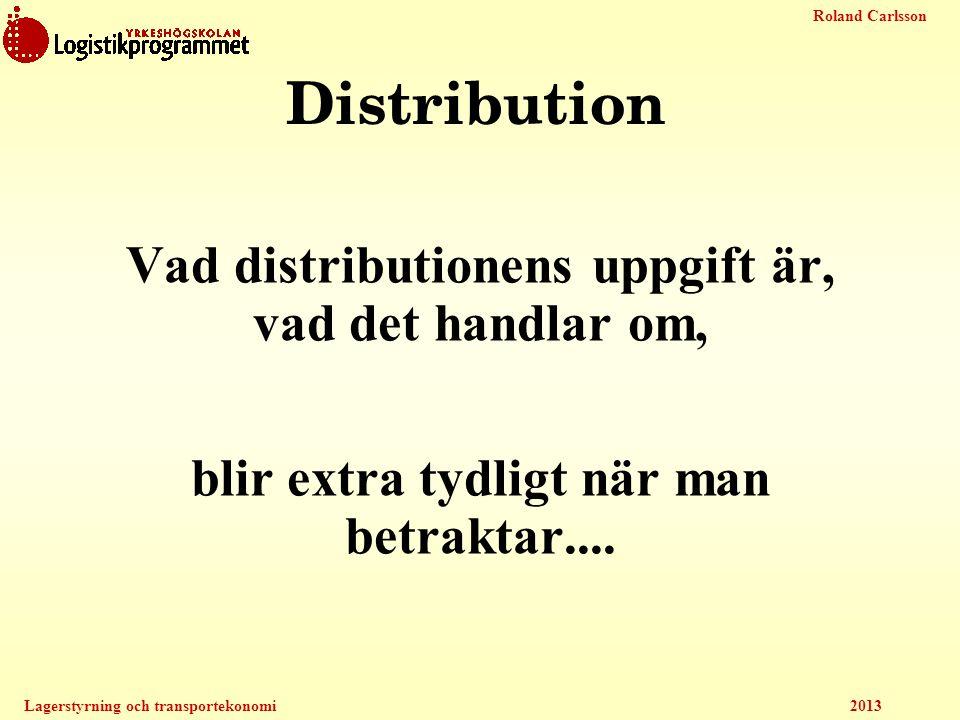 Roland Carlsson Lagerstyrning och transportekonomi 2013 Distribution Vad distributionens uppgift är, vad det handlar om, blir extra tydligt när man be