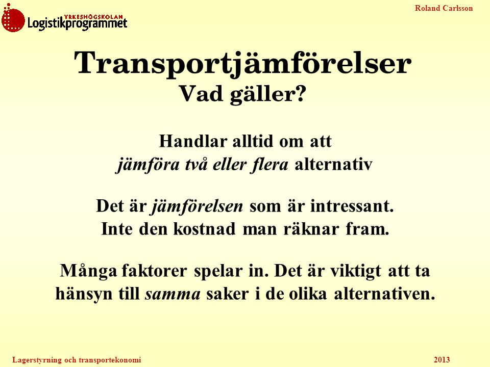 Roland Carlsson Lagerstyrning och transportekonomi 2013 Transportjämförelser Vad gäller? Handlar alltid om att jämföra två eller flera alternativ Det
