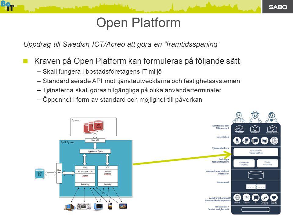 Open Platform  Kraven på Open Platform kan formuleras på följande sätt –Skall fungera i bostadsföretagens IT miljö –Standardiserade API mot tjänsteutvecklarna och fastighetssystemen –Tjänsterna skall göras tillgängliga på olika användarterminaler –Öppenhet i form av standard och möjlighet till påverkan Uppdrag till Swedish ICT/Acreo att göra en framtidsspaning