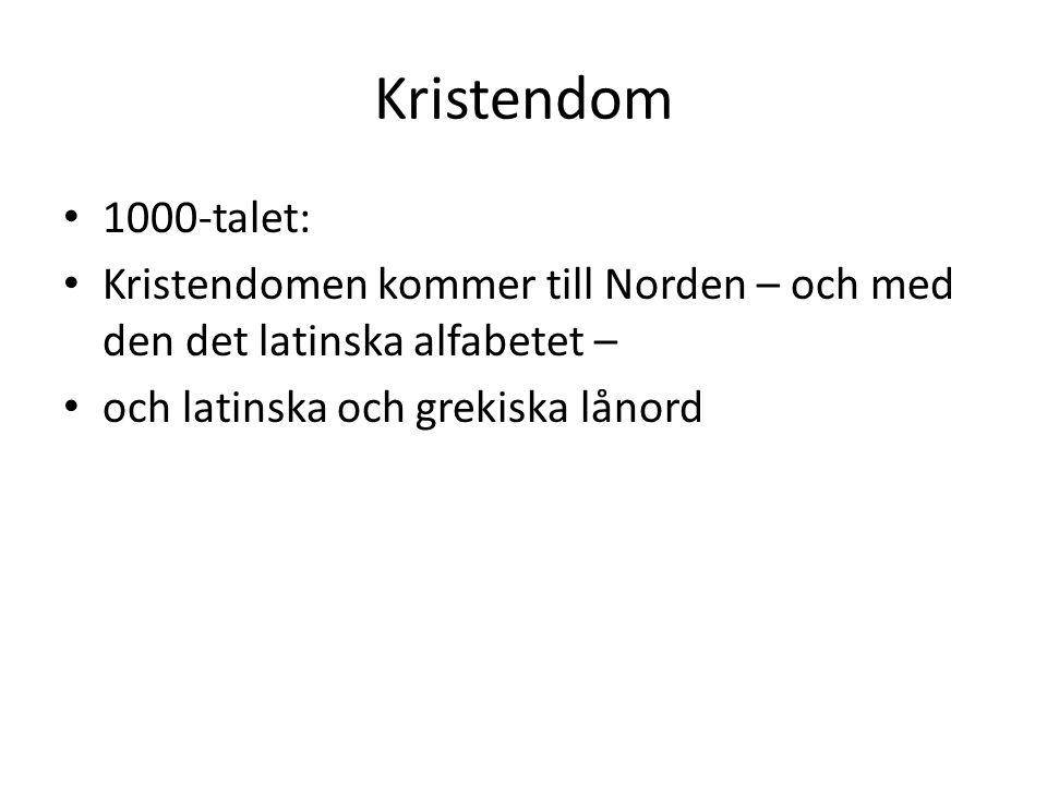 Kristendom • 1000-talet: • Kristendomen kommer till Norden – och med den det latinska alfabetet – • och latinska och grekiska lånord