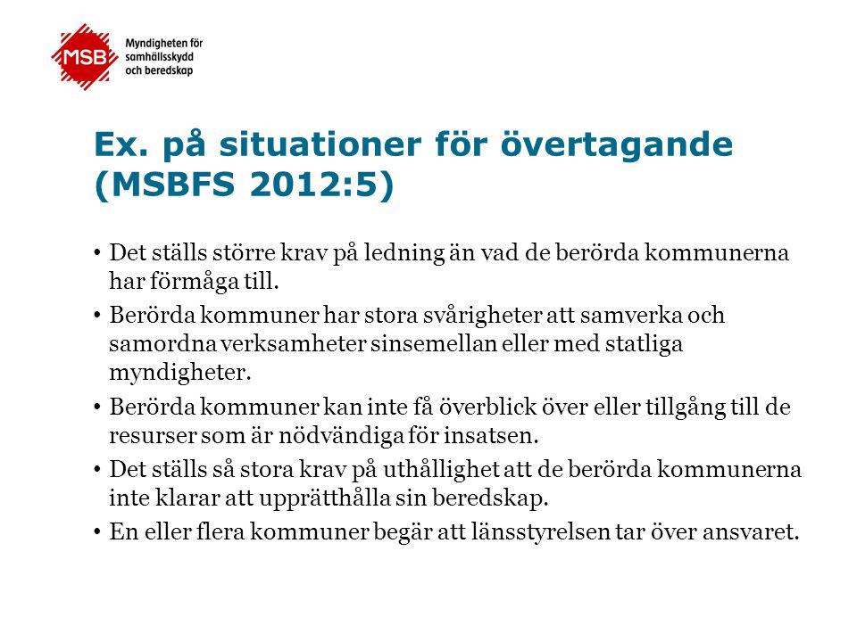 Ex. på situationer för övertagande (MSBFS 2012:5) • Det ställs större krav på ledning än vad de berörda kommunerna har förmåga till. • Berörda kommune