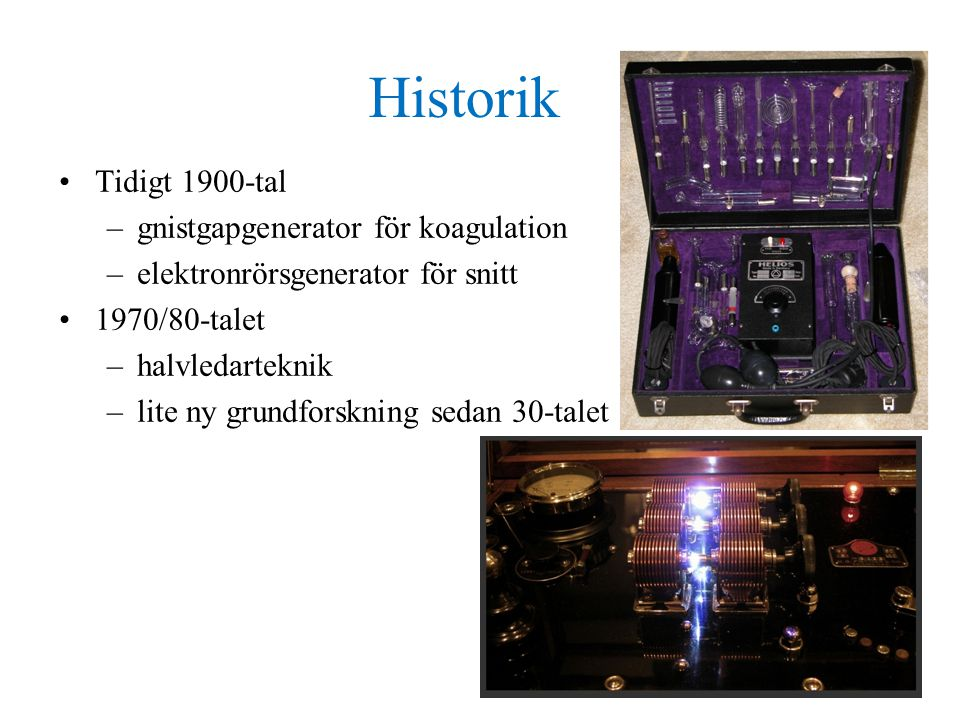 Historik •Tidigt 1900-tal –gnistgapgenerator för koagulation –elektronrörsgenerator för snitt •1970/80-talet –halvledarteknik –lite ny grundforskning sedan 30-talet
