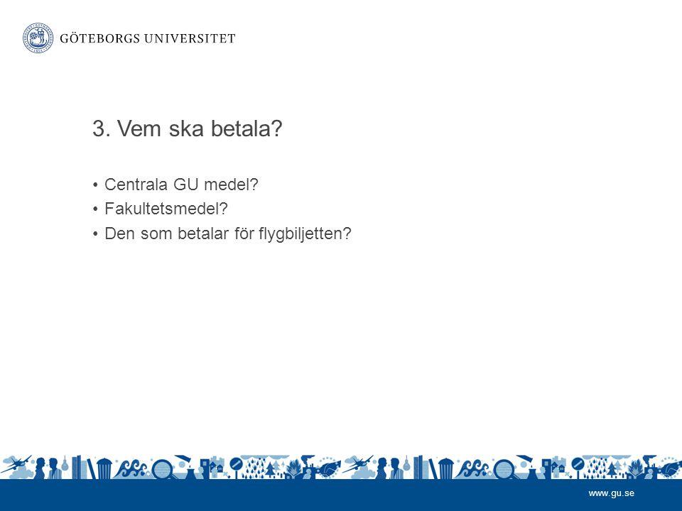 www.gu.se 3.Vem ska betala. •Centrala GU medel. •Fakultetsmedel.