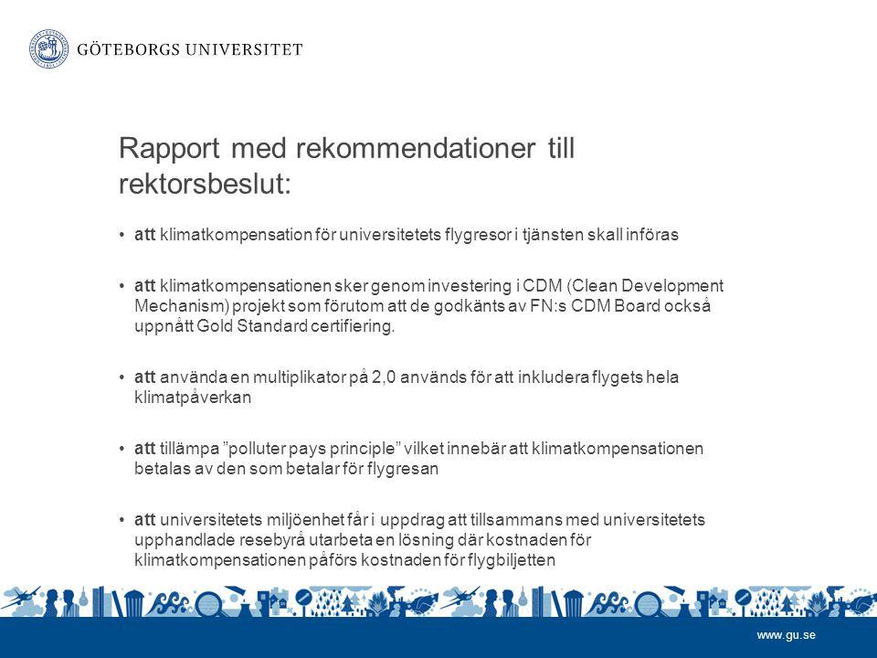 www.gu.se Rapport med rekommendationer till rektorsbeslut: •att klimatkompensation för universitetets flygresor i tjänsten skall införas •att klimatkompensationen sker genom investering i CDM (Clean Development Mechanism) projekt som förutom att de godkänts av FN:s CDM Board också uppnått Gold Standard certifiering.