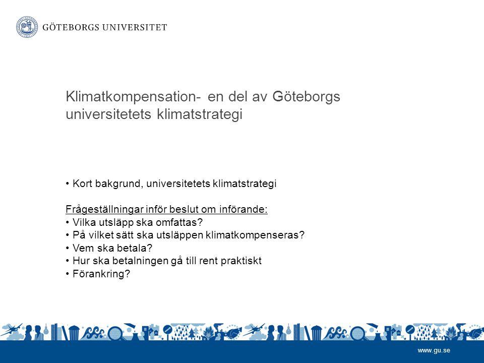 www.gu.se Klimatkompensation- en del av Göteborgs universitetets klimatstrategi • Kort bakgrund, universitetets klimatstrategi Frågeställningar inför beslut om införande: • Vilka utsläpp ska omfattas.