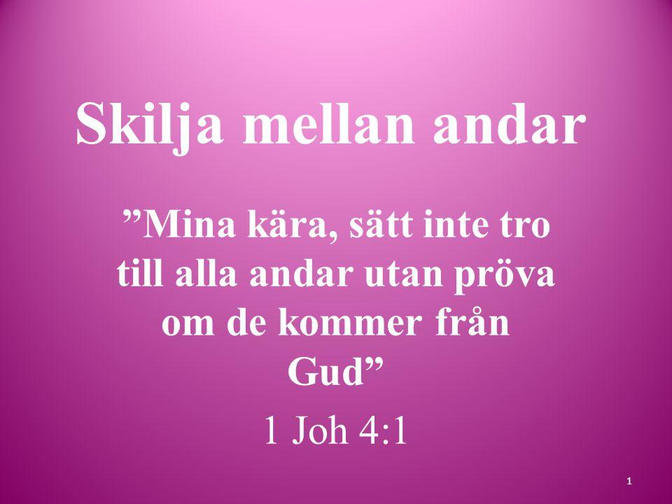 Skilja mellan andar Mina kära, sätt inte tro till alla andar utan pröva om de kommer från Gud 1 Joh 4:1 1