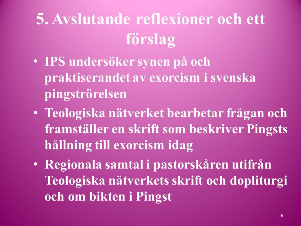 5. Avslutande reflexioner och ett förslag • IPS undersöker synen på och praktiserandet av exorcism i svenska pingströrelsen • Teologiska nätverket bea
