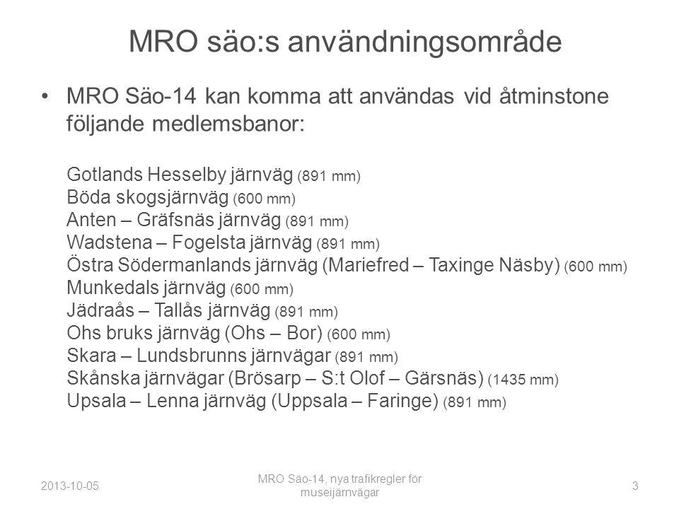 MRO säo:s användningsområde •MRO Säo-14 kan komma att användas vid åtminstone följande medlemsbanor: Gotlands Hesselby järnväg (891 mm) Böda skogsjärnväg (600 mm) Anten – Gräfsnäs järnväg (891 mm) Wadstena – Fogelsta järnväg (891 mm) Östra Södermanlands järnväg (Mariefred – Taxinge Näsby) (600 mm) Munkedals järnväg (600 mm) Jädraås – Tallås järnväg (891 mm) Ohs bruks järnväg (Ohs – Bor) (600 mm) Skara – Lundsbrunns järnvägar (891 mm) Skånska järnvägar (Brösarp – S:t Olof – Gärsnäs) (1435 mm) Upsala – Lenna järnväg (Uppsala – Faringe) (891 mm) 2013-10-05 MRO Säo-14, nya trafikregler för museijärnvägar 3
