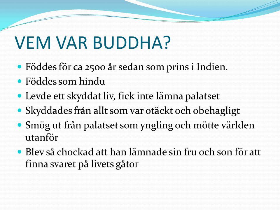 VEM VAR BUDDHA?  Föddes för ca 2500 år sedan som prins i Indien.  Föddes som hindu  Levde ett skyddat liv, fick inte lämna palatset  Skyddades frå