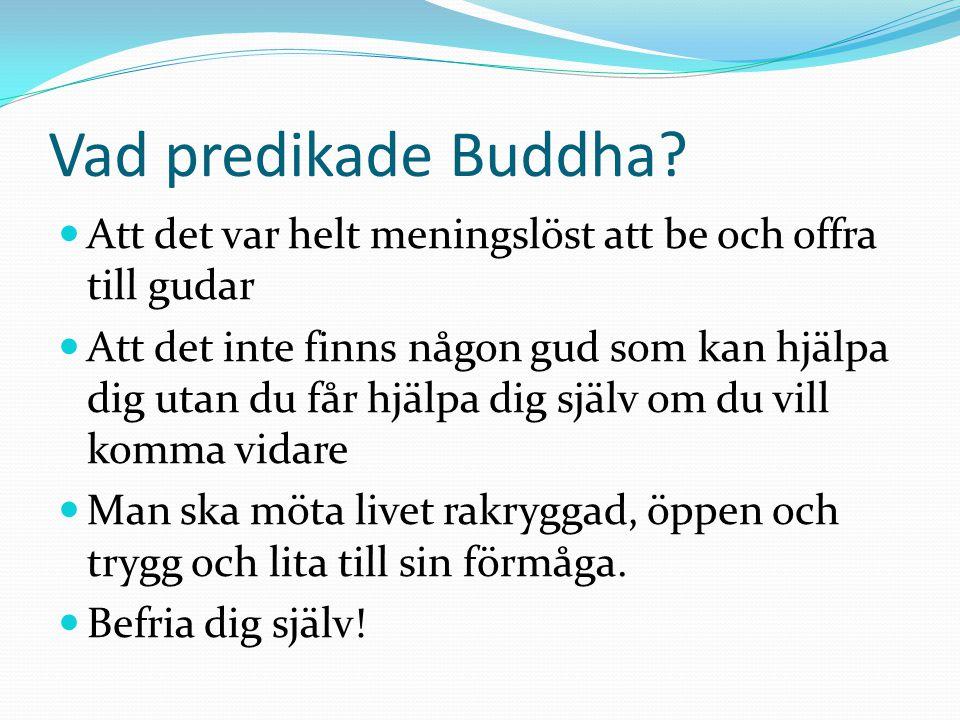 Vad predikade Buddha?  Att det var helt meningslöst att be och offra till gudar  Att det inte finns någon gud som kan hjälpa dig utan du får hjälpa