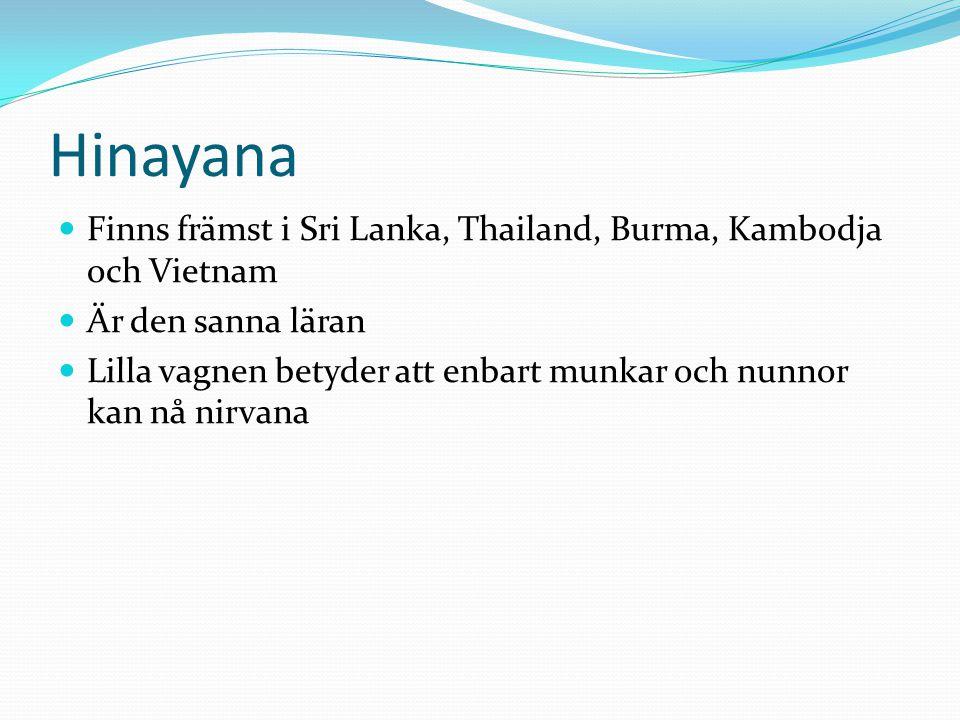 Hinayana  Finns främst i Sri Lanka, Thailand, Burma, Kambodja och Vietnam  Är den sanna läran  Lilla vagnen betyder att enbart munkar och nunnor ka