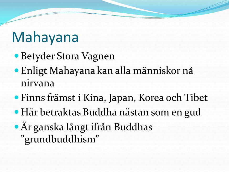 Mahayana  Betyder Stora Vagnen  Enligt Mahayana kan alla människor nå nirvana  Finns främst i Kina, Japan, Korea och Tibet  Här betraktas Buddha n