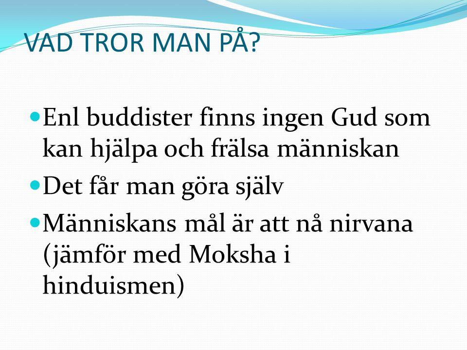 VAD TROR MAN PÅ?  Enl buddister finns ingen Gud som kan hjälpa och frälsa människan  Det får man göra själv  Människans mål är att nå nirvana (jämf