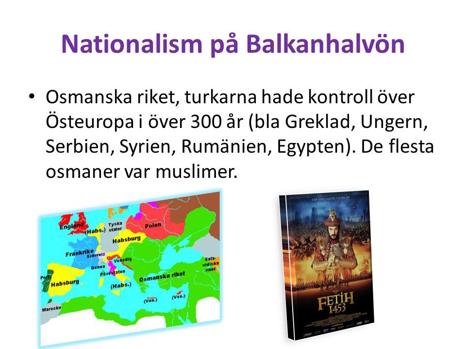Nationalism på Balkanhalvön • Osmanska riket, turkarna hade kontroll över Östeuropa i över 300 år (bla Greklad, Ungern, Serbien, Syrien, Rumänien, Egy