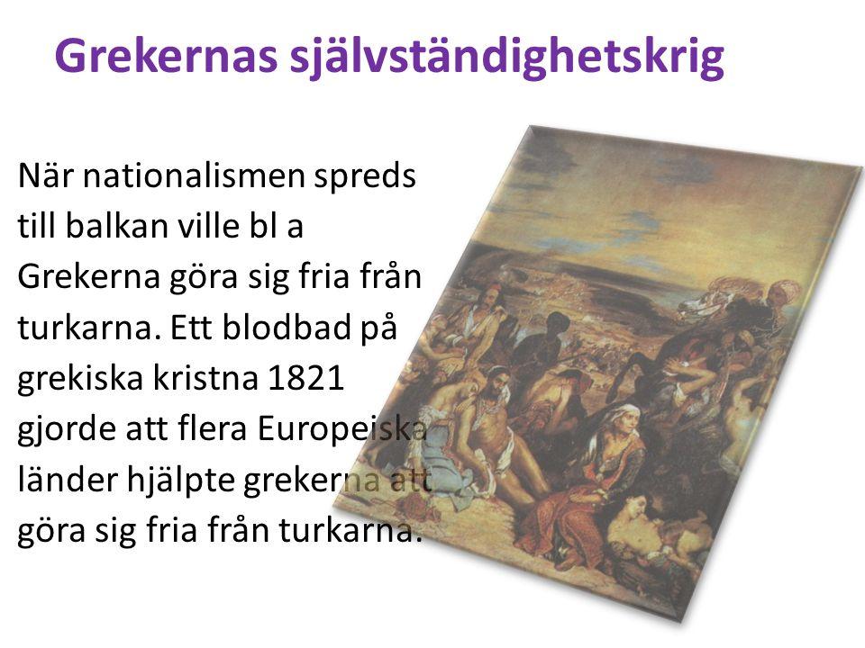 Grekernas självständighetskrig När nationalismen spreds till balkan ville bl a Grekerna göra sig fria från turkarna. Ett blodbad på grekiska kristna 1