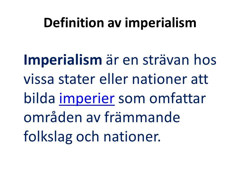 Definition av imperialism Imperialism är en strävan hos vissa stater eller nationer att bilda imperier som omfattar områden av främmande folkslag och