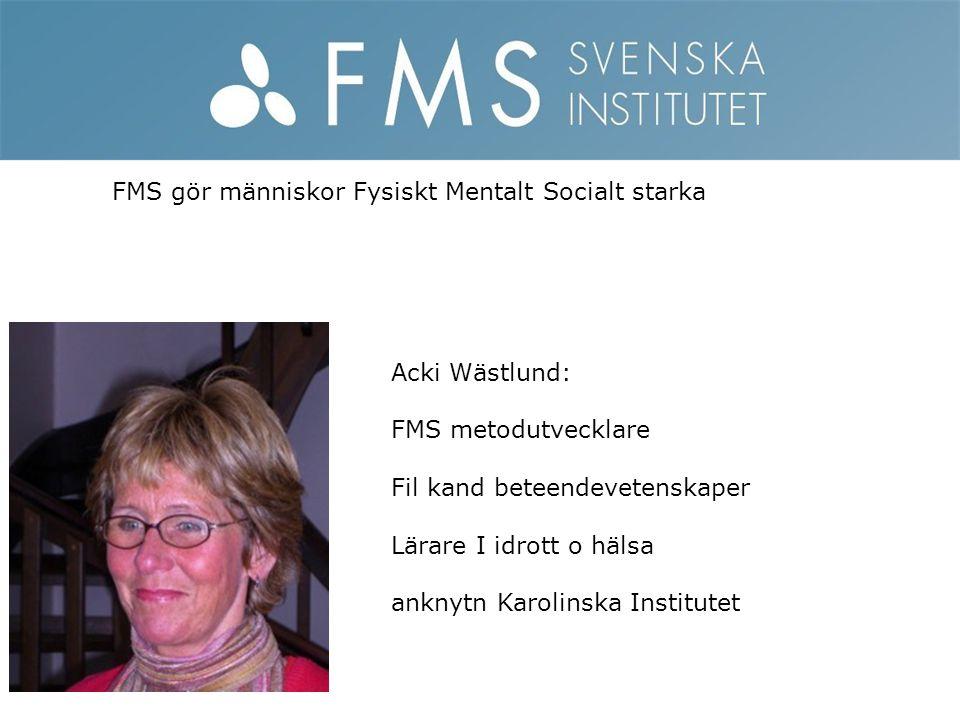 FMS gör människor Fysiskt Mentalt Socialt starka Acki Wästlund: FMS metodutvecklare Fil kand beteendevetenskaper Lärare I idrott o hälsa anknytn Karol