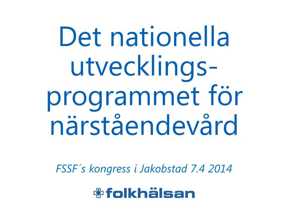 Det nationella utvecklings- programmet för närståendevård FSSF´s kongress i Jakobstad 7.4 2014