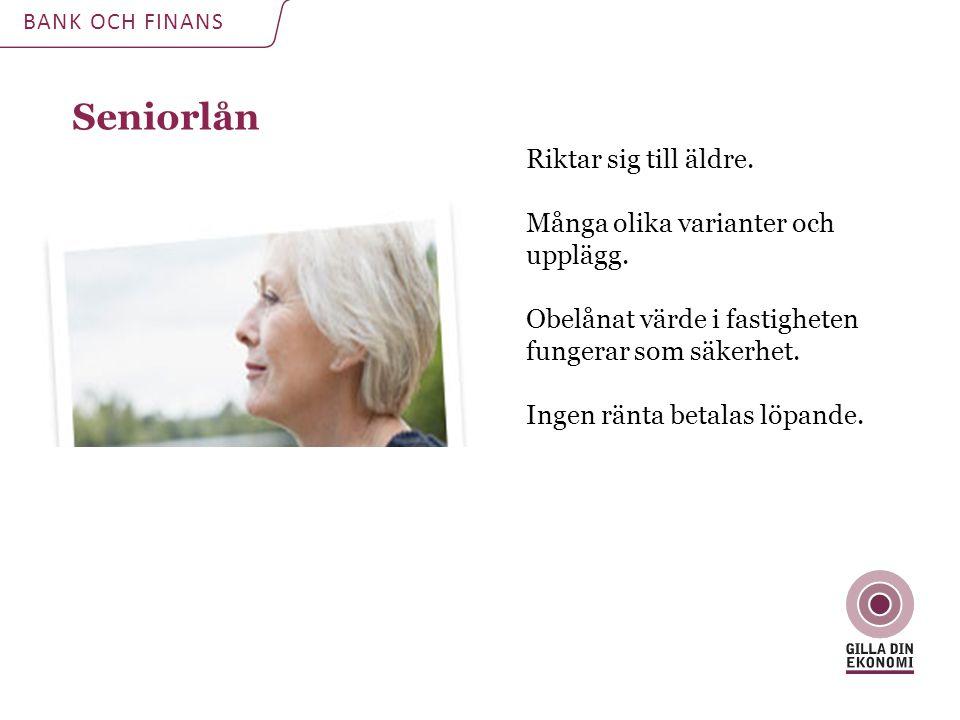Seniorlån BANK OCH FINANS Riktar sig till äldre. Många olika varianter och upplägg.