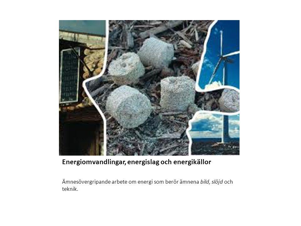 Energiomvandlingar, energislag och energikällor Ämnesövergripande arbete om energi som berör ämnena bild, slöjd och teknik.