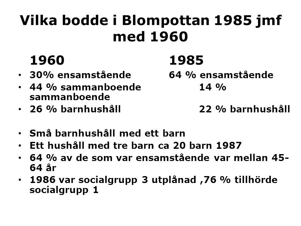 Vilka bodde i Blompottan 1985 jmf med 1960 19601985 • 30% ensamstående64 % ensamstående • 44 % sammanboende14 % sammanboende • 26 % barnhushåll22 % ba