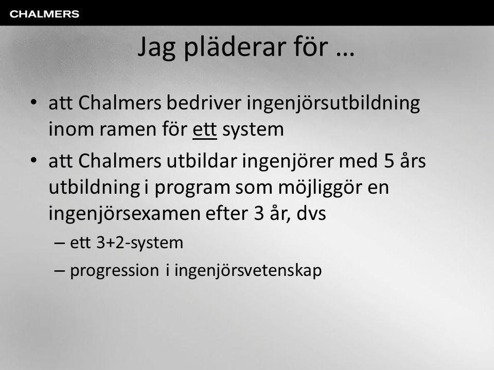 Jag pläderar för … • att Chalmers bedriver ingenjörsutbildning inom ramen för ett system • att Chalmers utbildar ingenjörer med 5 års utbildning i pro
