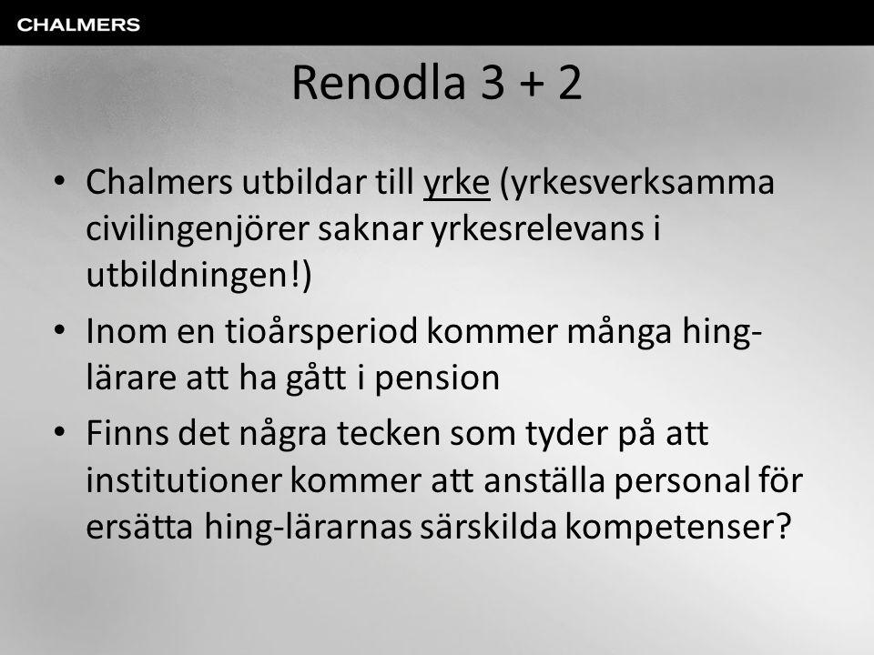 Renodla 3 + 2 • Chalmers utbildar till yrke (yrkesverksamma civilingenjörer saknar yrkesrelevans i utbildningen!) • Inom en tioårsperiod kommer många
