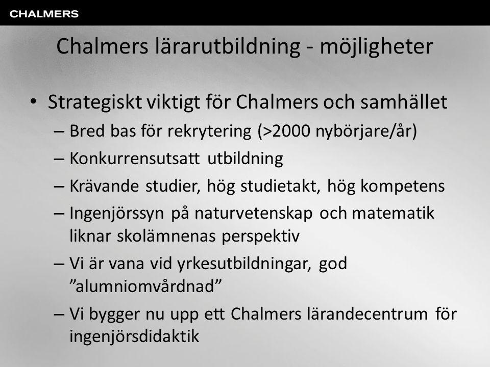 Chalmers lärarutbildning - möjligheter • Strategiskt viktigt för Chalmers och samhället – Bred bas för rekrytering (>2000 nybörjare/år) – Konkurrensut