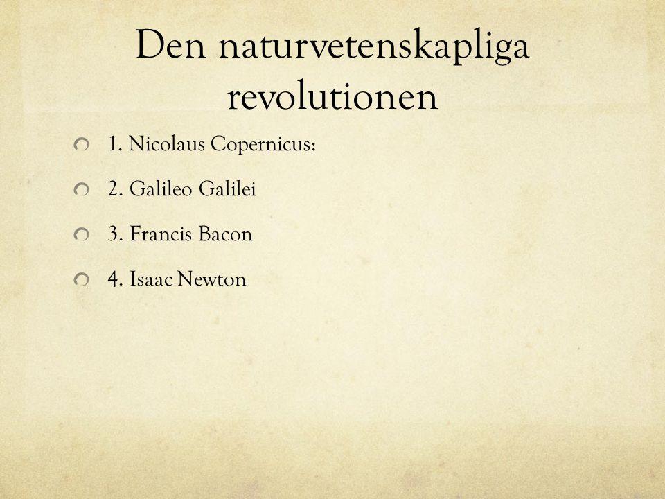 Den naturvetenskapliga revolutionen 1. Nicolaus Copernicus: 2. Galileo Galilei 3. Francis Bacon 4. Isaac Newton