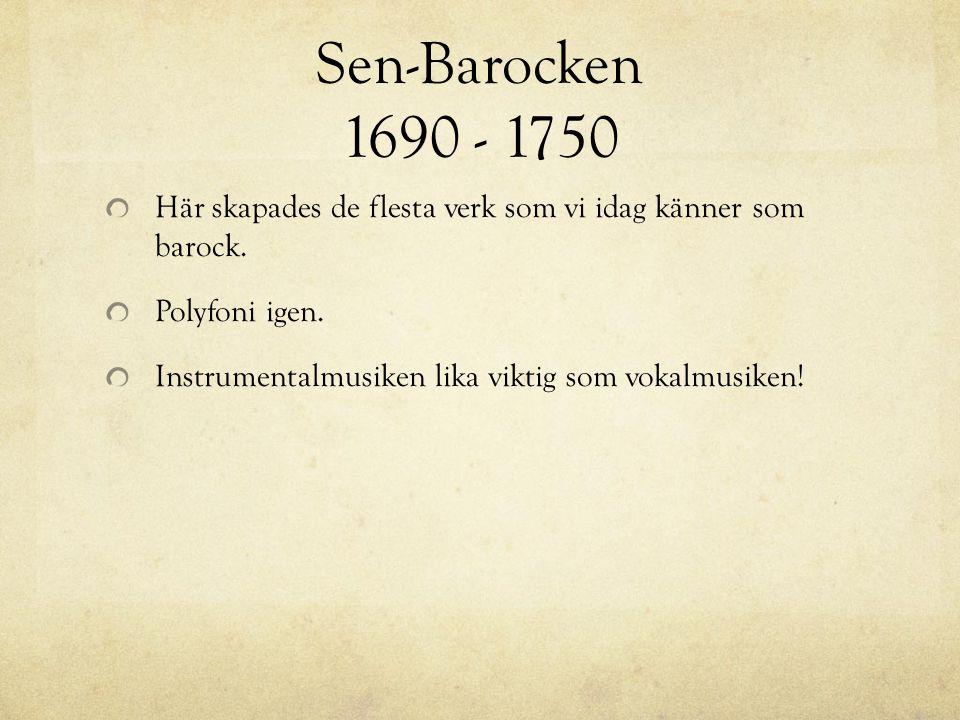 Sen-Barocken 1690 - 1750 Här skapades de flesta verk som vi idag känner som barock. Polyfoni igen. Instrumentalmusiken lika viktig som vokalmusiken!