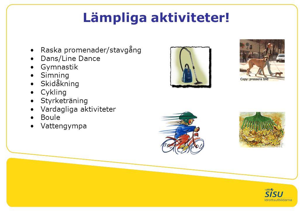 Lämpliga aktiviteter! •Raska promenader/stavgång •Dans/Line Dance •Gymnastik •Simning •Skidåkning •Cykling •Styrketräning •Vardagliga aktiviteter •Bou