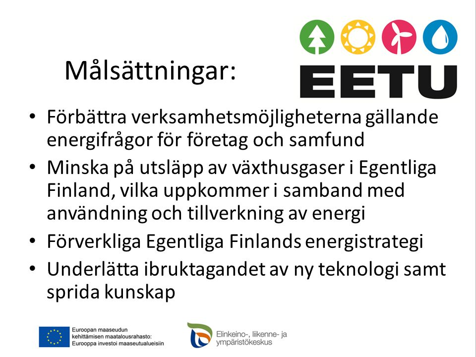 Målsättningar: • Förbättra verksamhetsmöjligheterna gällande energifrågor för företag och samfund • Minska på utsläpp av växthusgaser i Egentliga Finland, vilka uppkommer i samband med användning och tillverkning av energi • Förverkliga Egentliga Finlands energistrategi • Underlätta ibruktagandet av ny teknologi samt sprida kunskap