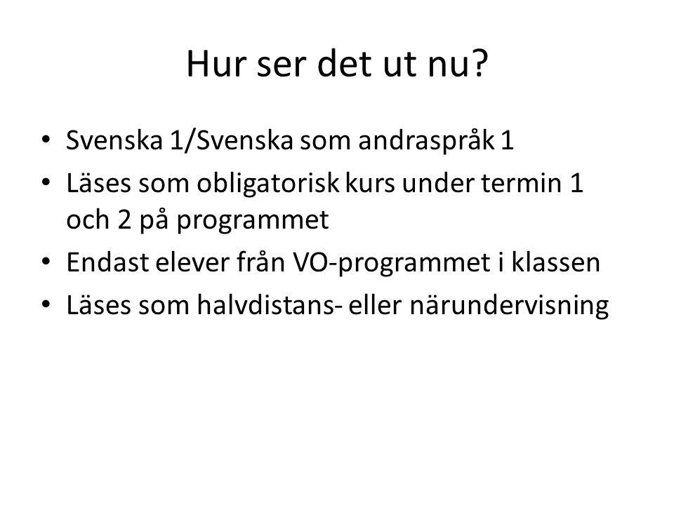 Hur ser det ut nu? • Svenska 1/Svenska som andraspråk 1 • Läses som obligatorisk kurs under termin 1 och 2 på programmet • Endast elever från VO-progr
